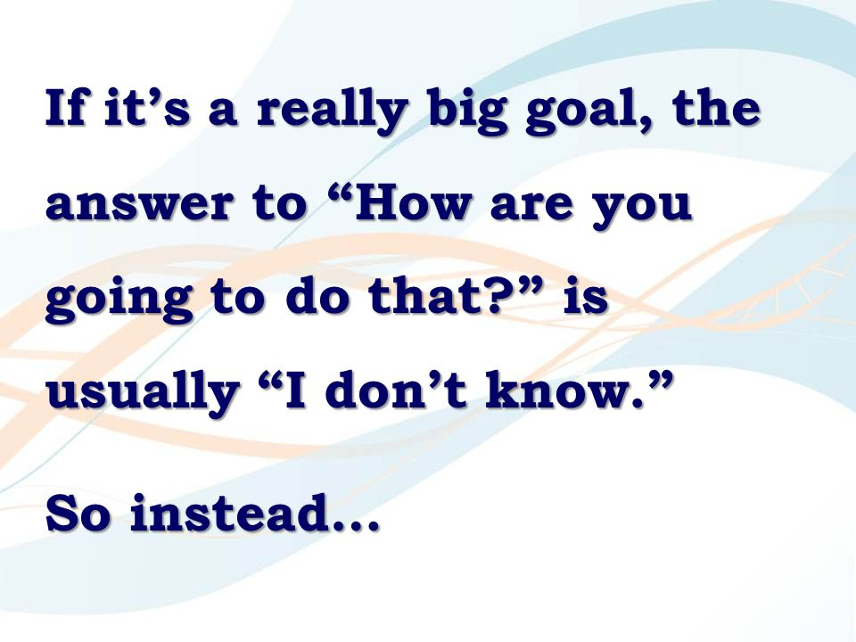 If it's a really big goal, the answer to How are you going to do that is usually I don't know. So instead…
