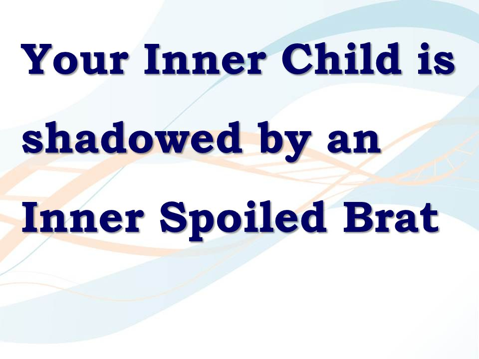 Your Inner Child is shadowed by an Inner Spoiled Brat