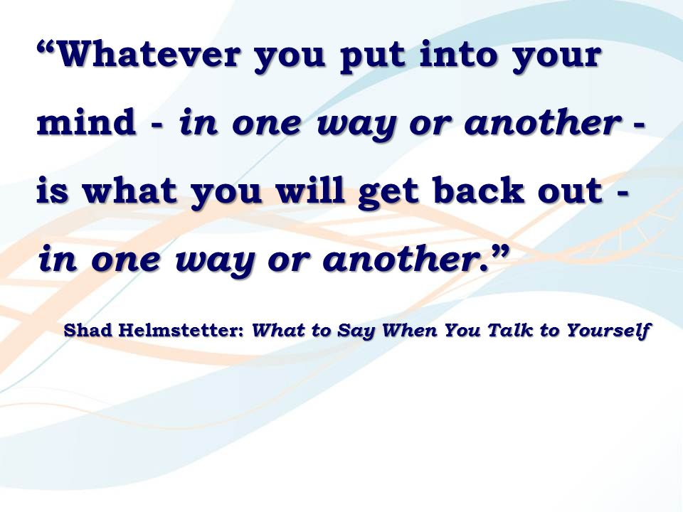 Whatever you put into your mind - in one way or another - is what you will get back out - in one way or another. Shad Helmstetter: What to Say When You Talk to Yourself