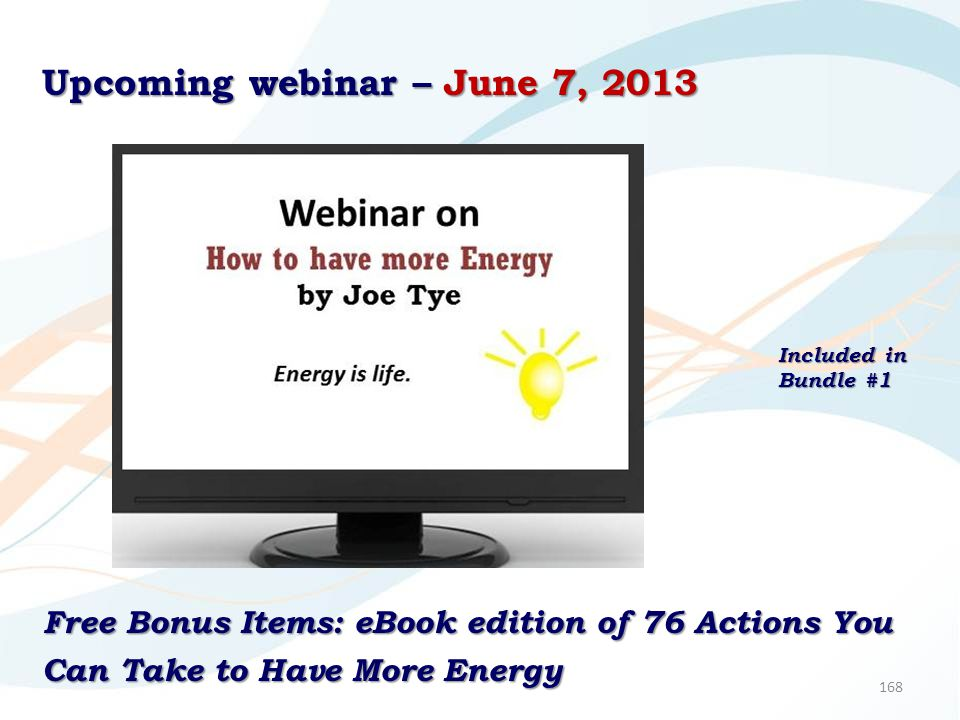 168 Upcoming webinar – June 7, 2013 Free Bonus Items: eBook edition of 76 Actions You Can Take to Have More Energy Included in Bundle #1