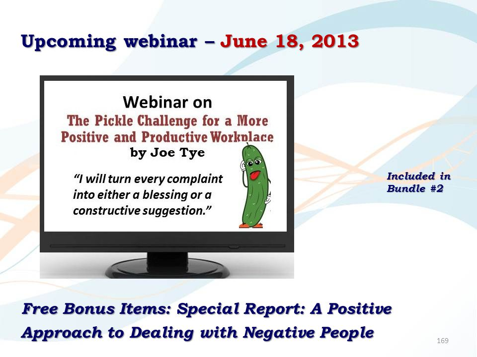 169 Upcoming webinar – June 18, 2013 Free Bonus Items: Special Report: A Positive Approach to Dealing with Negative People Included in Bundle #2
