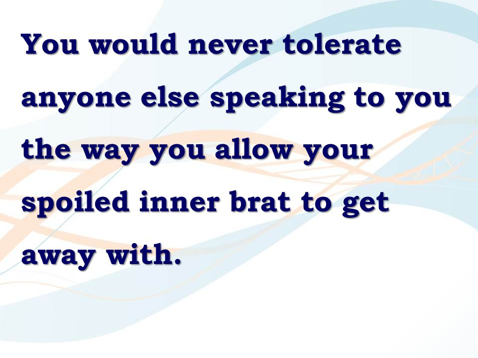 You would never tolerate anyone else speaking to you the way you allow your spoiled inner brat to get away with.