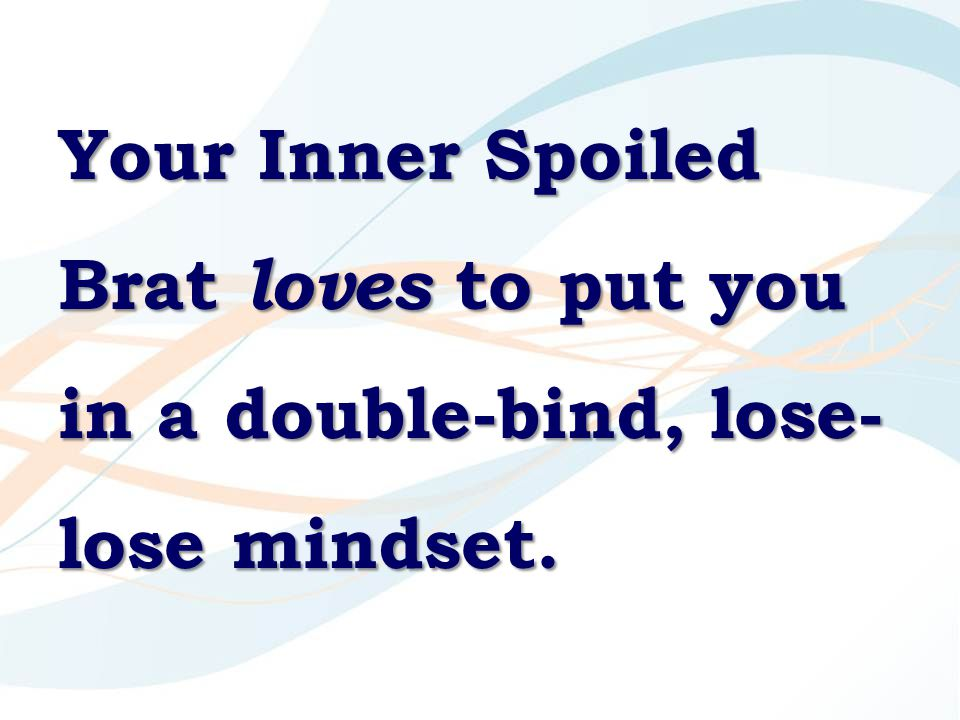 Your Inner Spoiled Brat loves to put you in a double-bind, lose- lose mindset.
