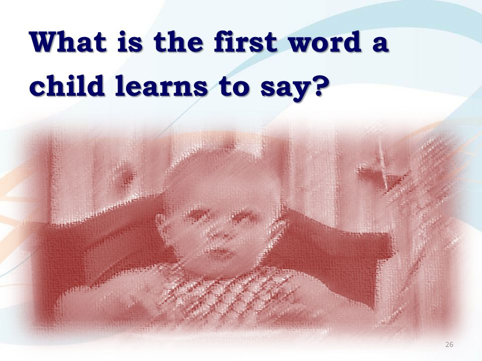 26 What is the first word a child learns to say?
