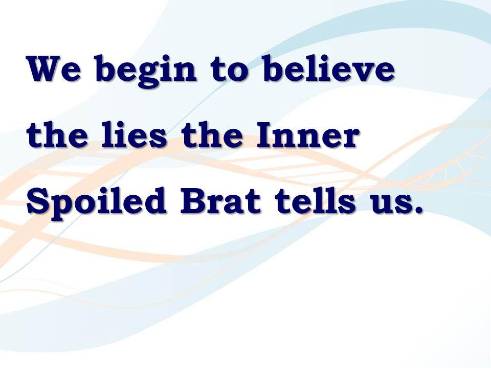 We begin to believe the lies the Inner Spoiled Brat tells us.