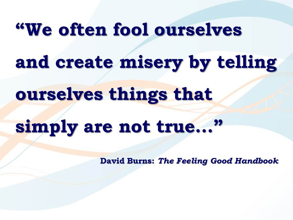 """We often fool ourselves and create misery by telling ourselves things that simply are not true..."" David Burns: The Feeling Good Handbook"