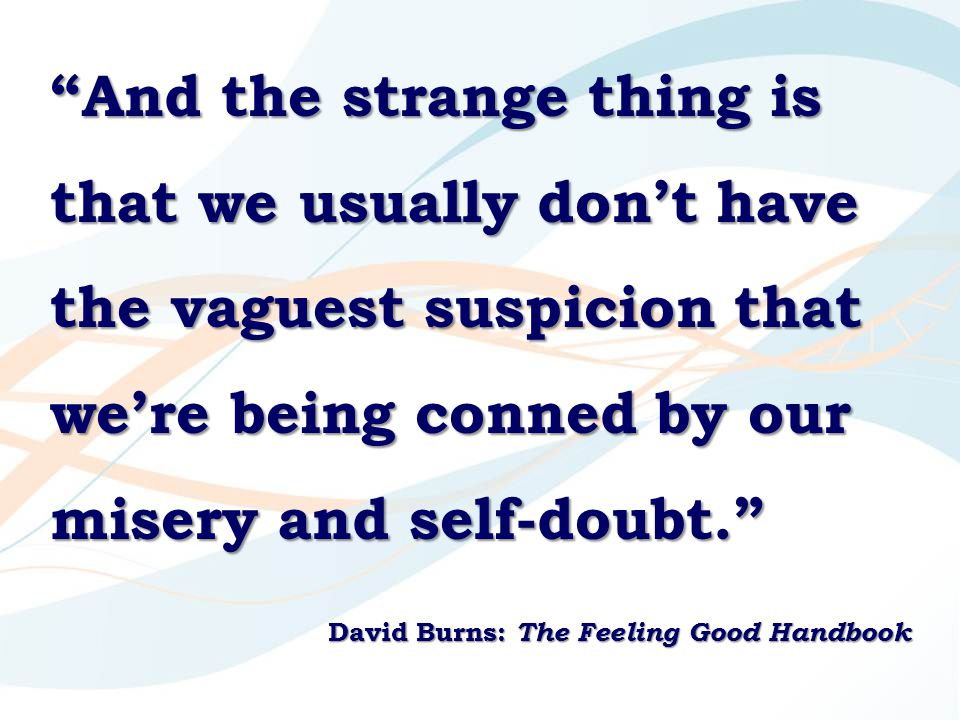 """And the strange thing is that we usually don't have the vaguest suspicion that we're being conned by our misery and self-doubt."" David Burns: The Fee"