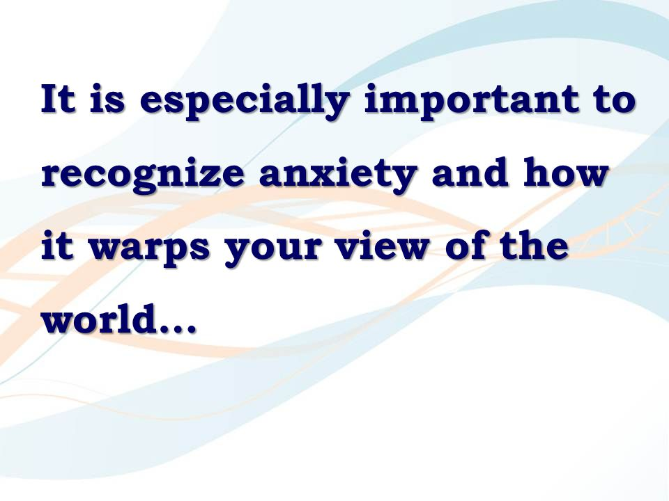 It is especially important to recognize anxiety and how it warps your view of the world…