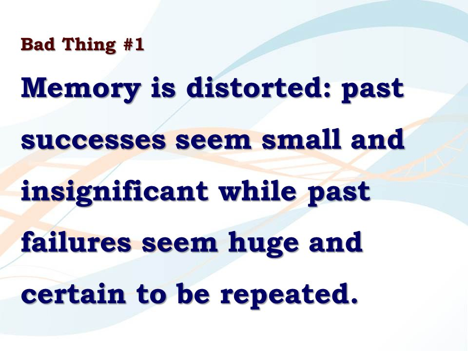 Bad Thing #1 Memory is distorted: past successes seem small and insignificant while past failures seem huge and certain to be repeated.