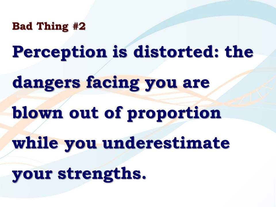 Bad Thing #2 Perception is distorted: the dangers facing you are blown out of proportion while you underestimate your strengths.