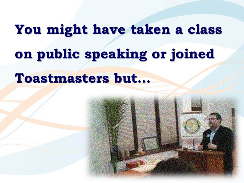 You might have taken a class on public speaking or joined Toastmasters but…