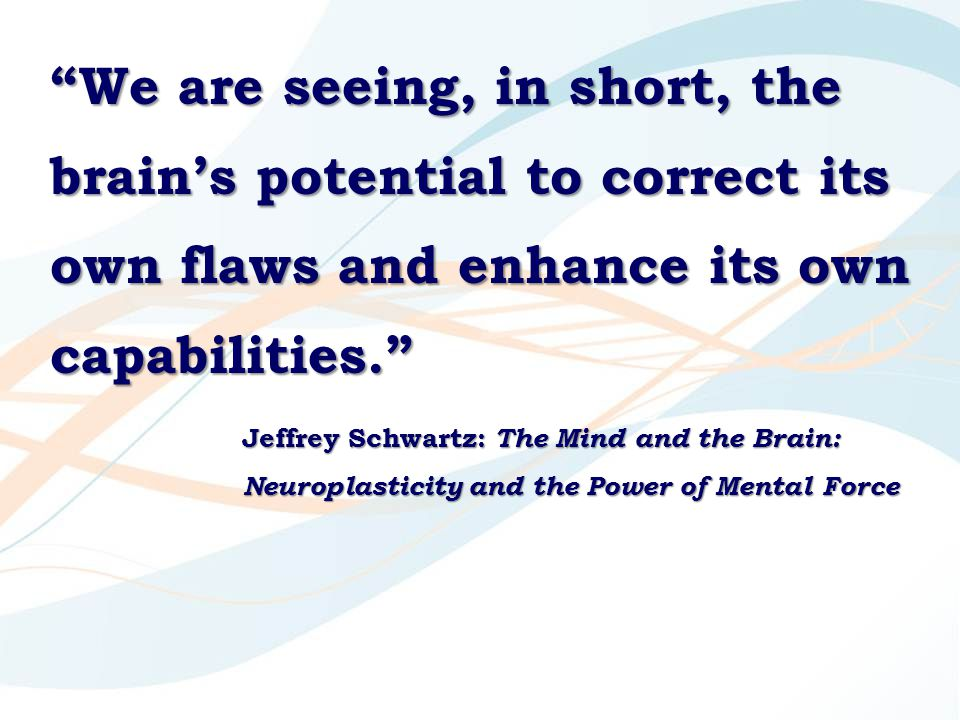 We are seeing, in short, the brain's potential to correct its own flaws and enhance its own capabilities. Jeffrey Schwartz: The Mind and the Brain: Neuroplasticity and the Power of Mental Force