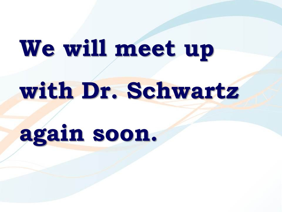 We will meet up with Dr. Schwartz again soon.