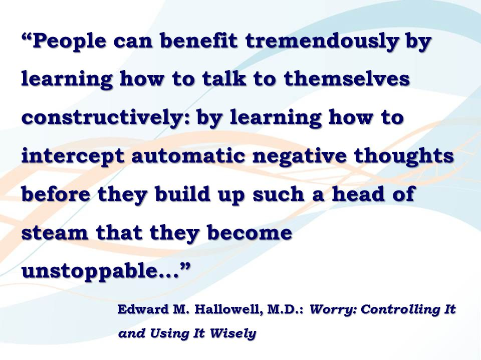"""People can benefit tremendously by learning how to talk to themselves constructively: by learning how to intercept automatic negative thoughts before"