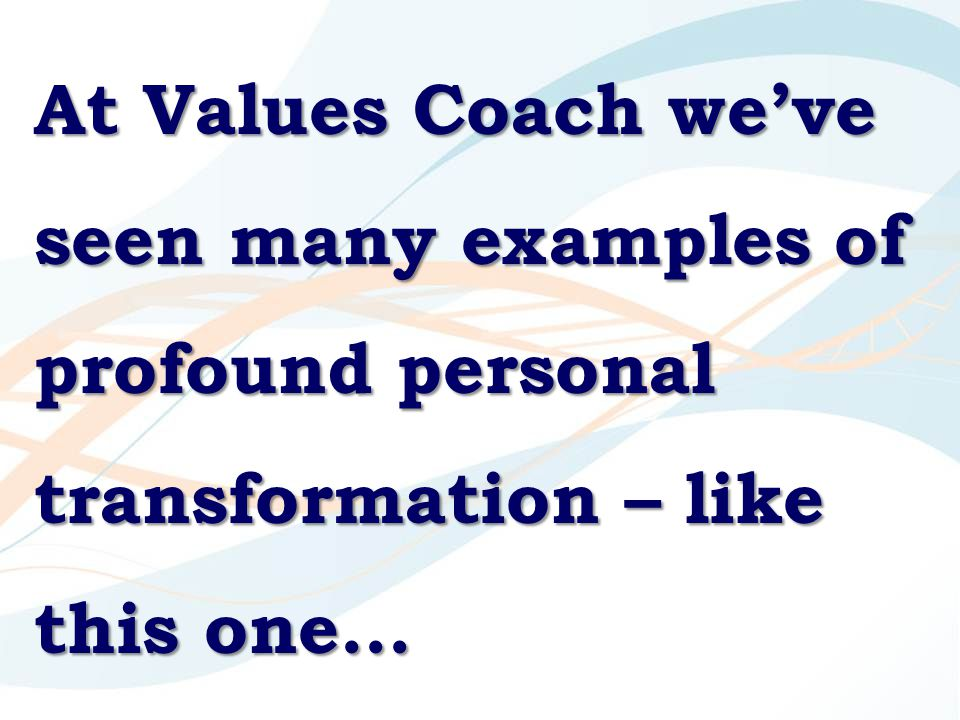 At Values Coach we've seen many examples of profound personal transformation – like this one…