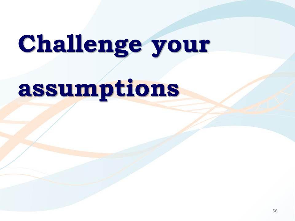 56 Challenge your assumptions