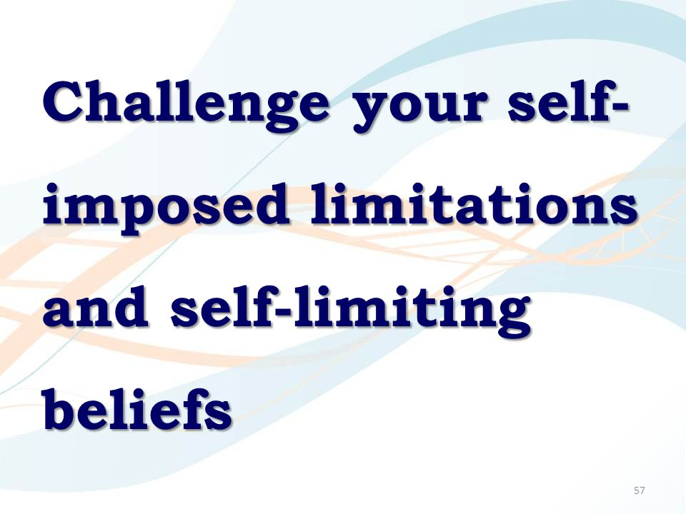 57 Challenge your self- imposed limitations and self-limiting beliefs