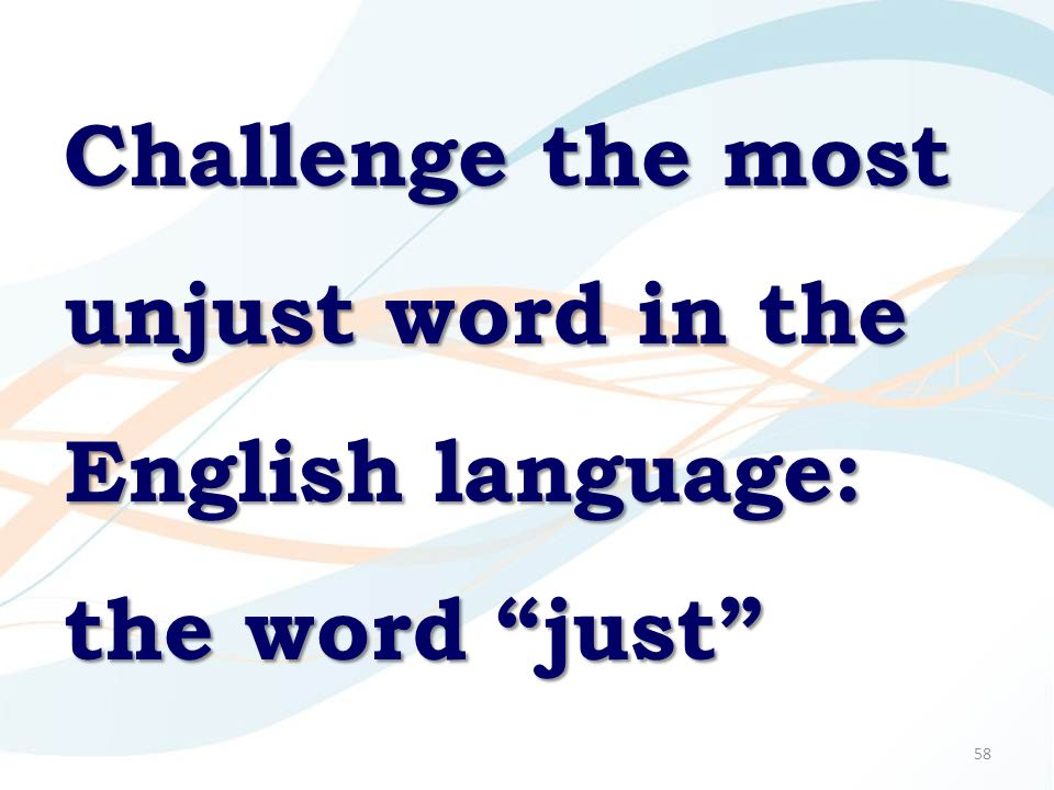 "58 Challenge the most unjust word in the English language: the word ""just"""