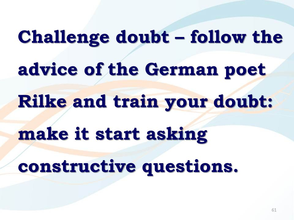 61 Challenge doubt – follow the advice of the German poet Rilke and train your doubt: make it start asking constructive questions.