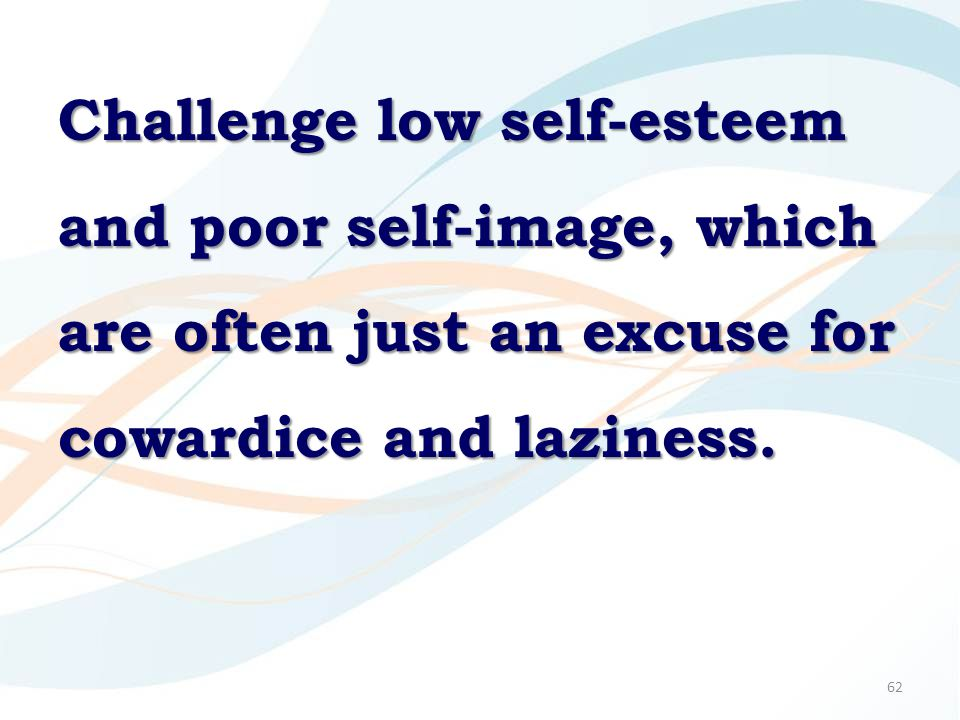 62 Challenge low self-esteem and poor self-image, which are often just an excuse for cowardice and laziness.