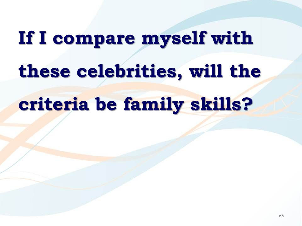 65 If I compare myself with these celebrities, will the criteria be family skills?