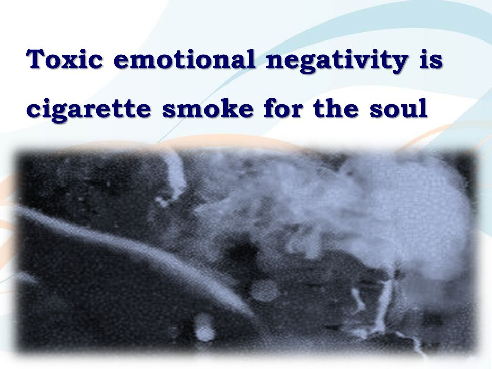 Toxic emotional negativity is cigarette smoke for the soul