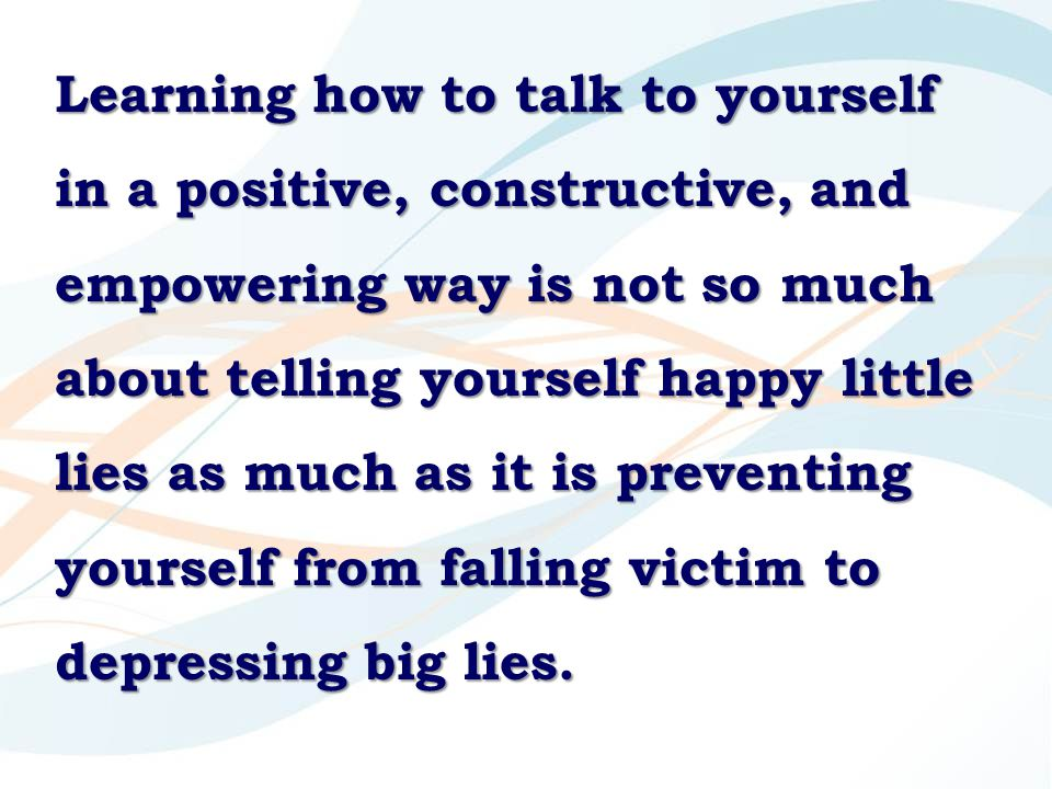 Learning how to talk to yourself in a positive, constructive, and empowering way is not so much about telling yourself happy little lies as much as it is preventing yourself from falling victim to depressing big lies.