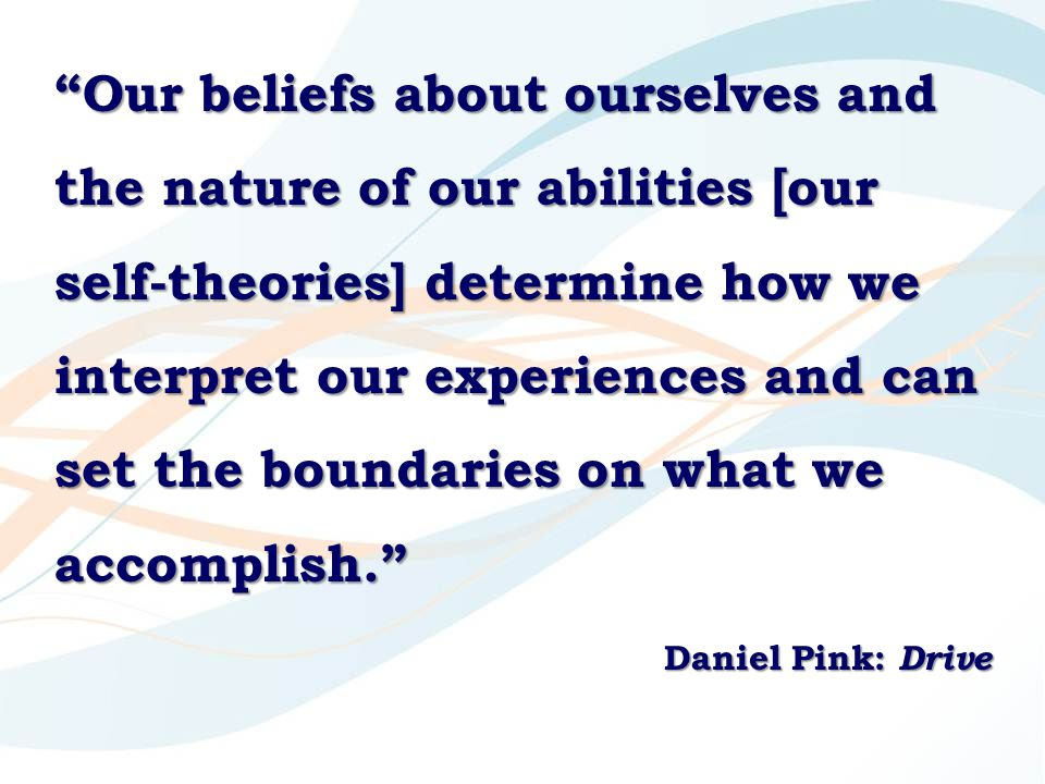 """Our beliefs about ourselves and the nature of our abilities [our self-theories] determine how we interpret our experiences and can set the boundaries"