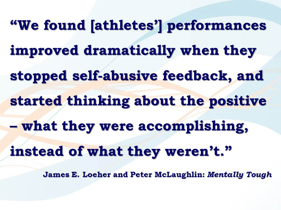 We found [athletes'] performances improved dramatically when they stopped self-abusive feedback, and started thinking about the positive – what they were accomplishing, instead of what they weren't. James E.
