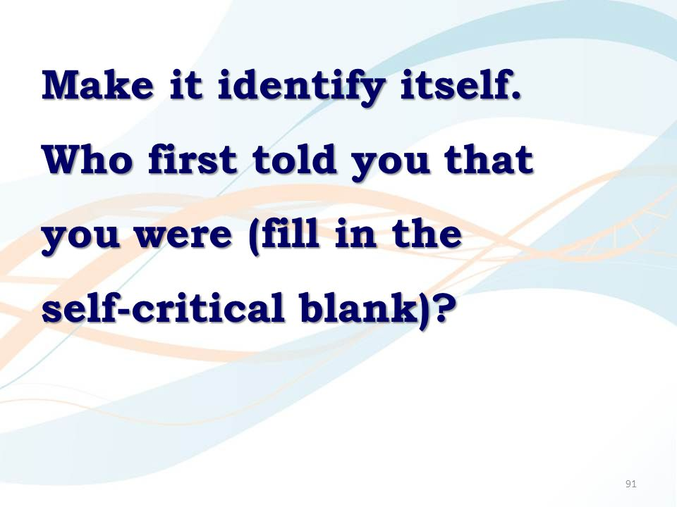 91 Make it identify itself. Who first told you that you were (fill in the self-critical blank)?
