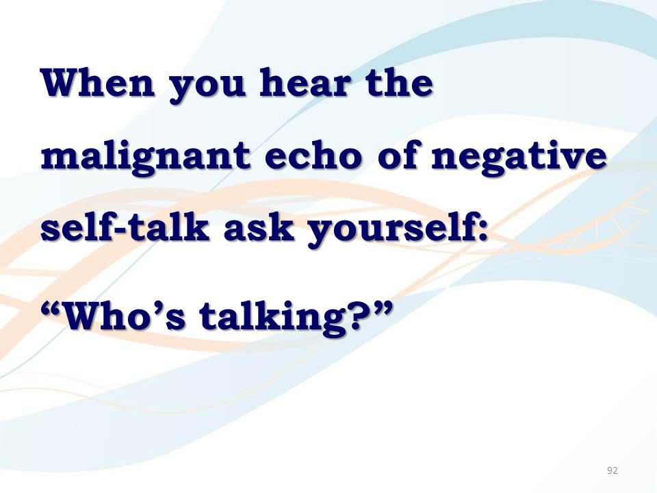 92 When you hear the malignant echo of negative self-talk ask yourself: Who's talking