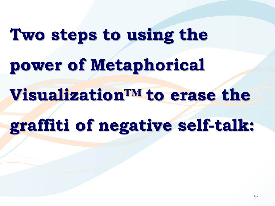 95 Two steps to using the power of Metaphorical Visualization™ to erase the graffiti of negative self-talk: