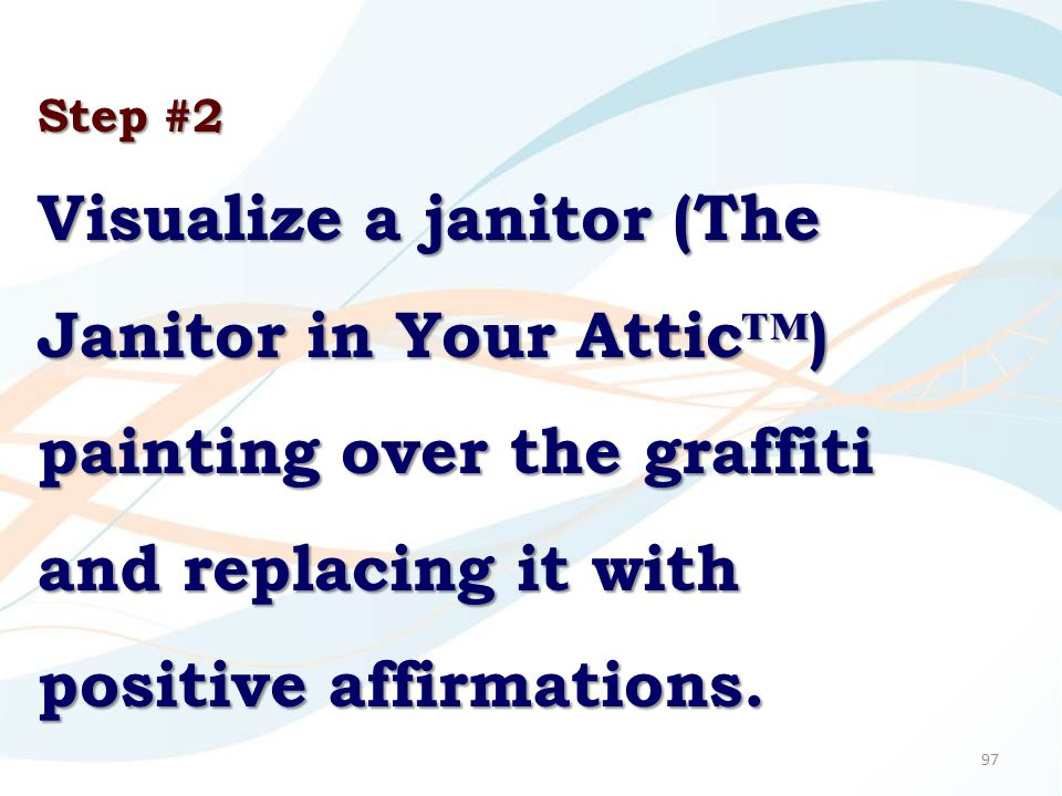 97 Step #2 Visualize a janitor (The Janitor in Your Attic™) painting over the graffiti and replacing it with positive affirmations.