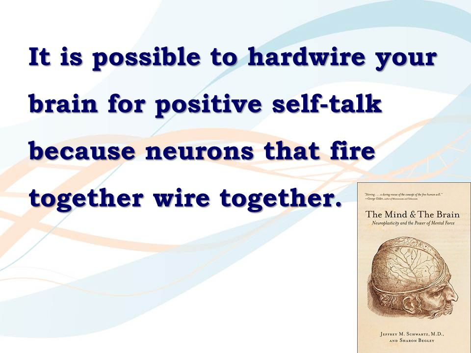99 It is possible to hardwire your brain for positive self-talk because neurons that fire together wire together.