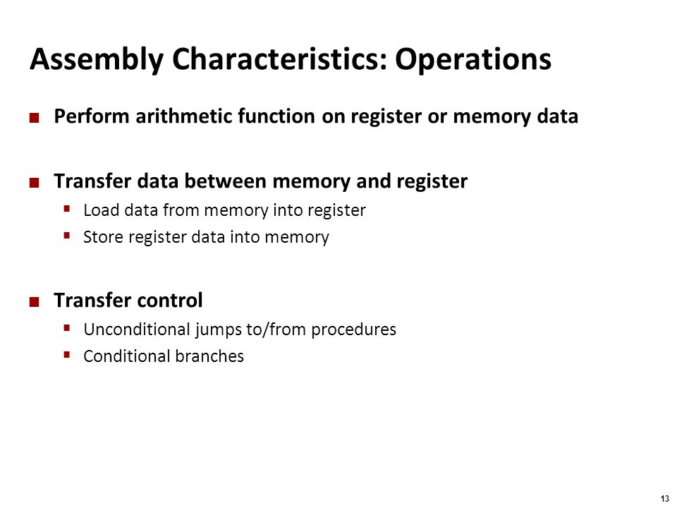 Carnegie Mellon 13 Assembly Characteristics: Operations Perform arithmetic function on register or memory data Transfer data between memory and regist