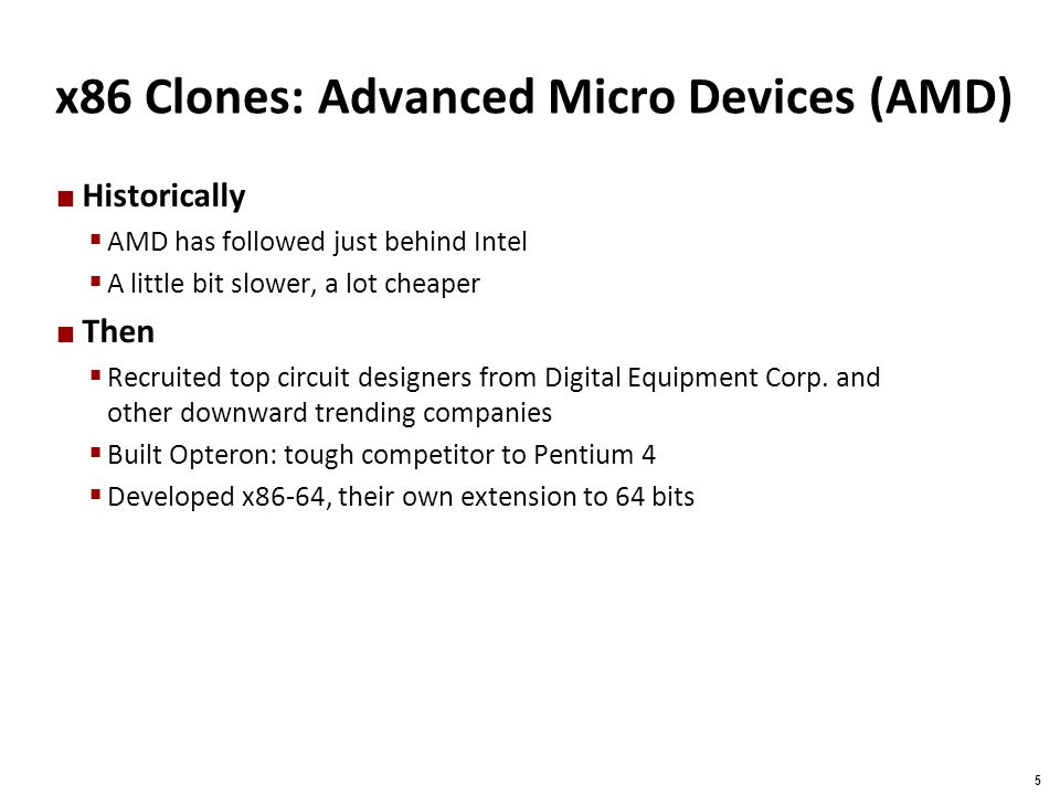 Carnegie Mellon 5 x86 Clones: Advanced Micro Devices (AMD) Historically  AMD has followed just behind Intel  A little bit slower, a lot cheaper Then