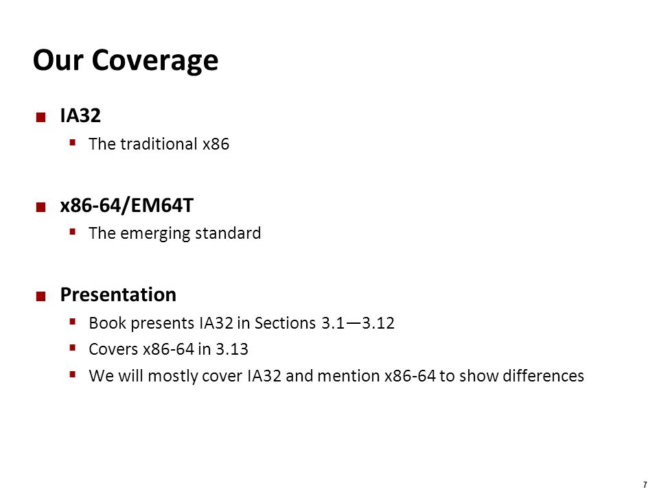 Carnegie Mellon 7 Our Coverage IA32  The traditional x86 x86-64/EM64T  The emerging standard Presentation  Book presents IA32 in Sections 3.1—3.12