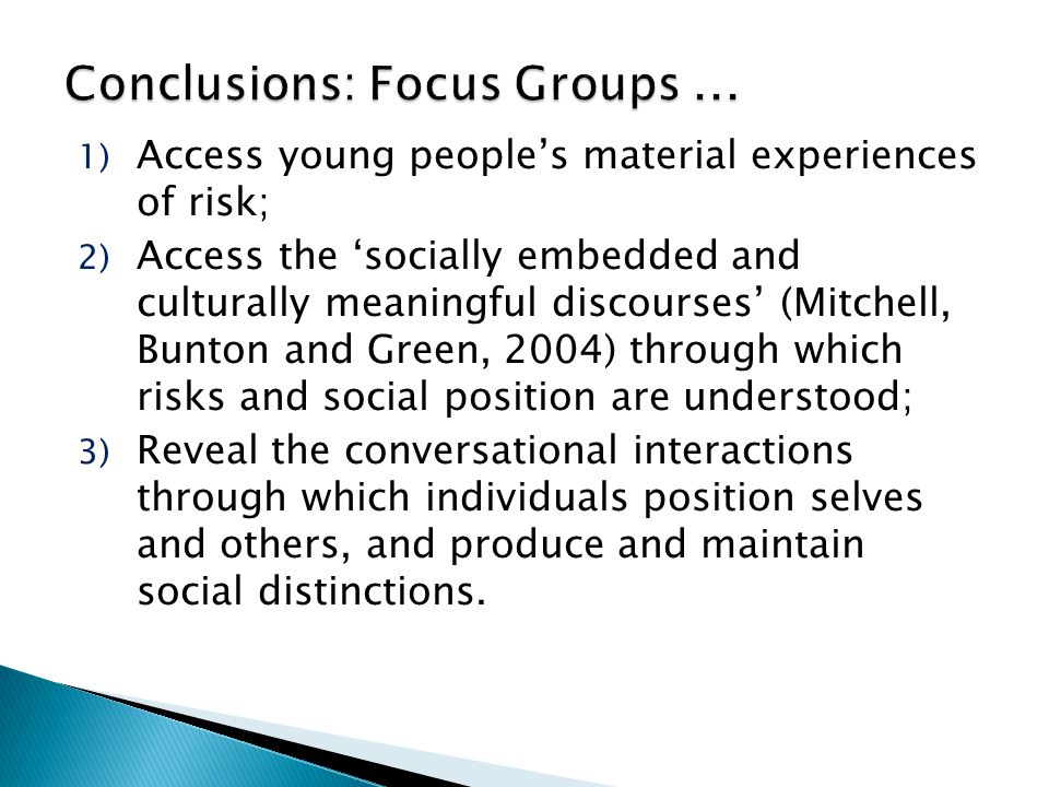 1) Access young people's material experiences of risk; 2) Access the 'socially embedded and culturally meaningful discourses' (Mitchell, Bunton and Green, 2004) through which risks and social position are understood; 3) Reveal the conversational interactions through which individuals position selves and others, and produce and maintain social distinctions.