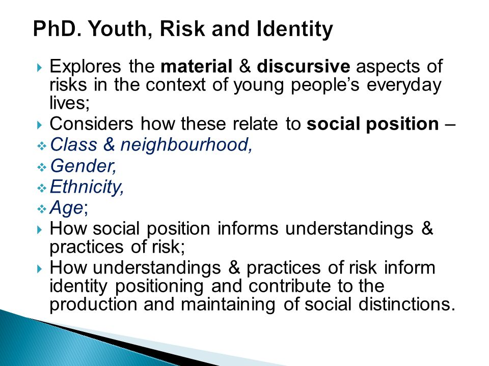  Explores the material & discursive aspects of risks in the context of young people's everyday lives;  Considers how these relate to social position –  Class & neighbourhood,  Gender,  Ethnicity,  Age;  How social position informs understandings & practices of risk;  How understandings & practices of risk inform identity positioning and contribute to the production and maintaining of social distinctions.
