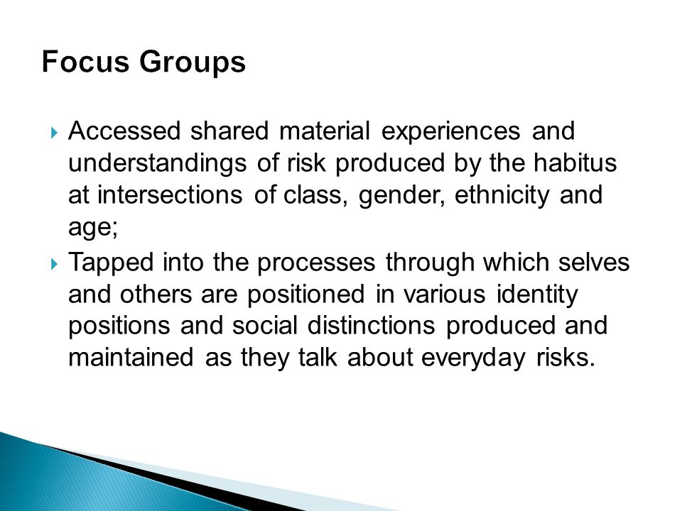  Accessed shared material experiences and understandings of risk produced by the habitus at intersections of class, gender, ethnicity and age;  Tapped into the processes through which selves and others are positioned in various identity positions and social distinctions produced and maintained as they talk about everyday risks.