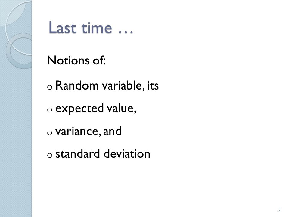 Last time … Notions of: o Random variable, its o expected value, o variance, and o standard deviation 2