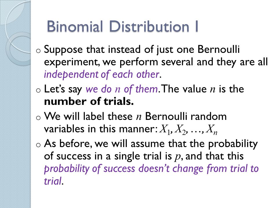 Binomial Distribution I o Suppose that instead of just one Bernoulli experiment, we perform several and they are all independent of each other.