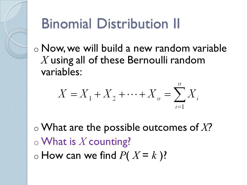 Binomial Distribution II o Now, we will build a new random variable X using all of these Bernoulli random variables: o What are the possible outcomes of X .