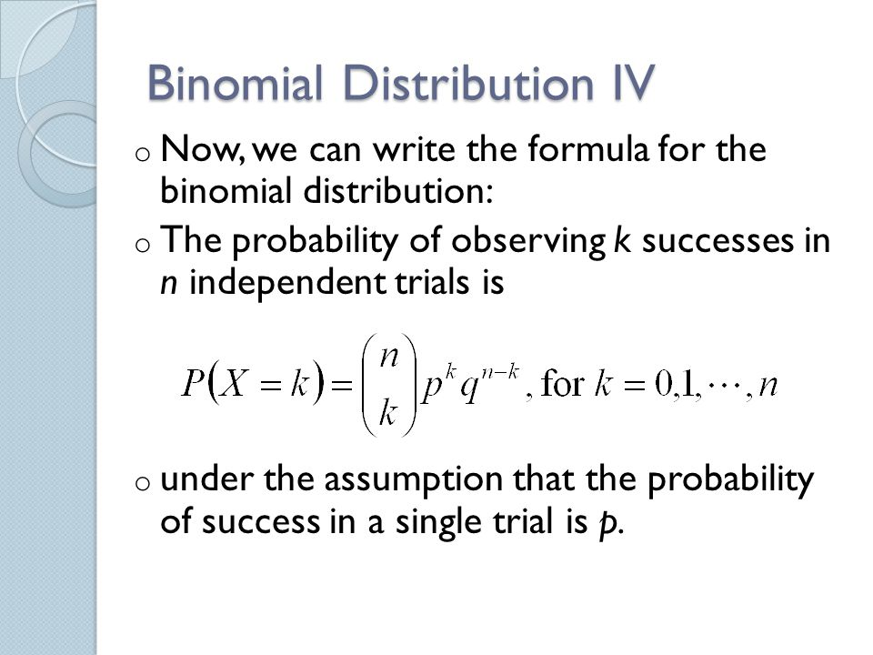 Binomial Distribution IV o Now, we can write the formula for the binomial distribution: o The probability of observing k successes in n independent trials is o under the assumption that the probability of success in a single trial is p.