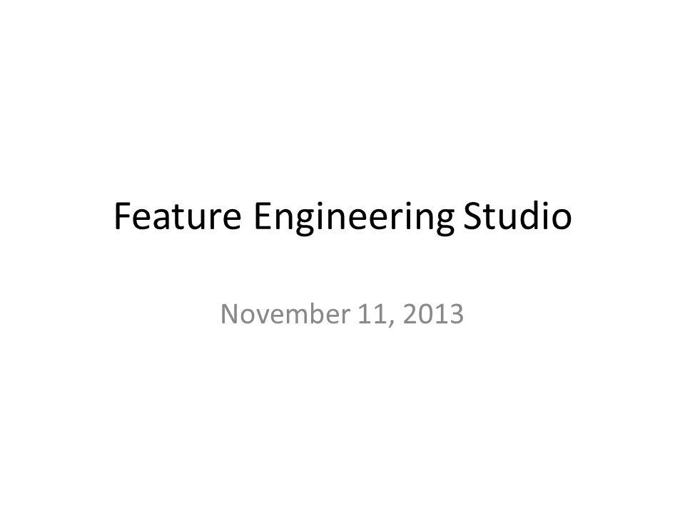 Feature Engineering Studio November 11, 2013
