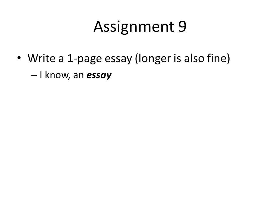 Assignment 9 Write a 1-page essay (longer is also fine) – I know, an essay