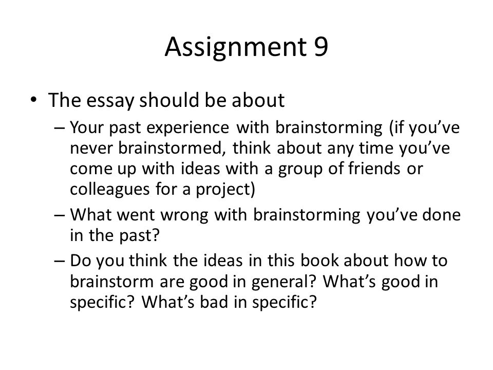 Assignment 9 The essay should be about – Your past experience with brainstorming (if you've never brainstormed, think about any time you've come up with ideas with a group of friends or colleagues for a project) – What went wrong with brainstorming you've done in the past.