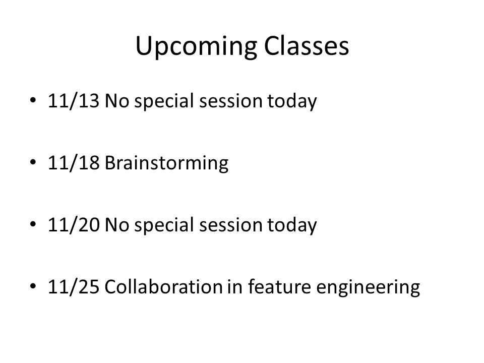 Upcoming Classes 11/13 No special session today 11/18 Brainstorming 11/20 No special session today 11/25 Collaboration in feature engineering