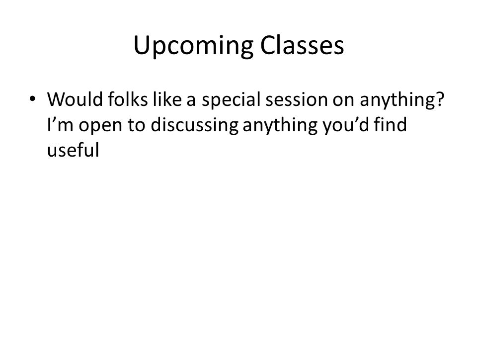 Upcoming Classes Would folks like a special session on anything.