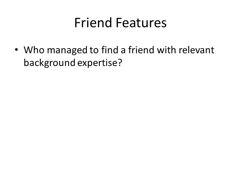 Friend Features Who managed to find a friend with relevant background expertise